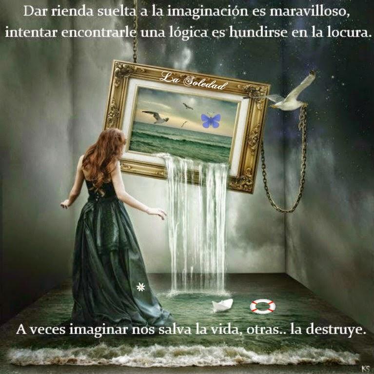 Dar rienda suelta a la imaginación es maravilloso, intentar encontrarle una lógica es hundirse en la locura.