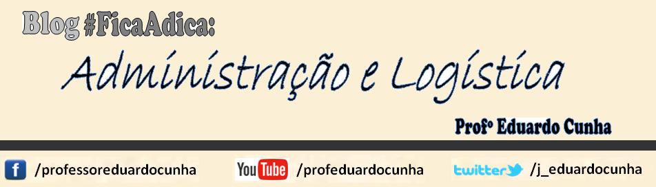 Administração e Logística - Dicas do Professor Eduardo Cunha