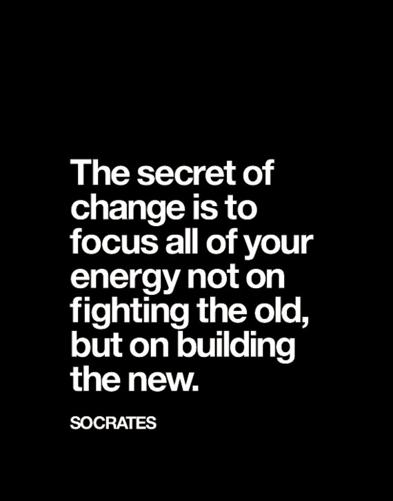 The secret of change is to focus all of your energy not on fighting the old, but on building the new