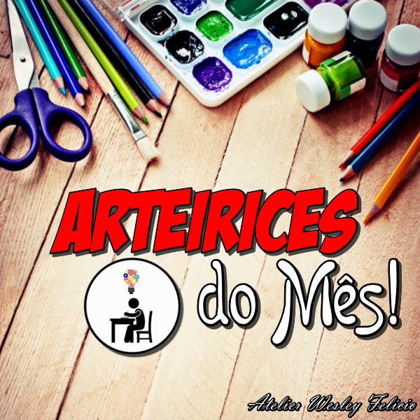 atelier wesley felicio, artesanato, crafts, handmade, arteirices, artes, eu que fiz, diy, wesley felício, mês agosto