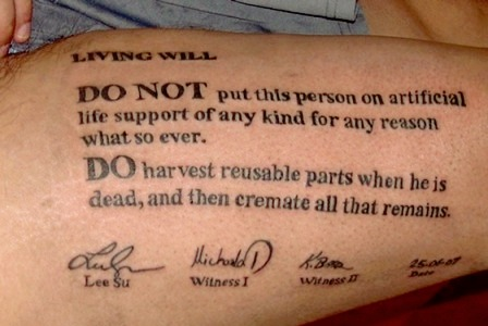 Tattoo: - LIVING WILL - DO NOT put this person on artifical life support of any kind for any reason what so ever. - DO harvest reusable parts when he is dead, and then cremate all that remains