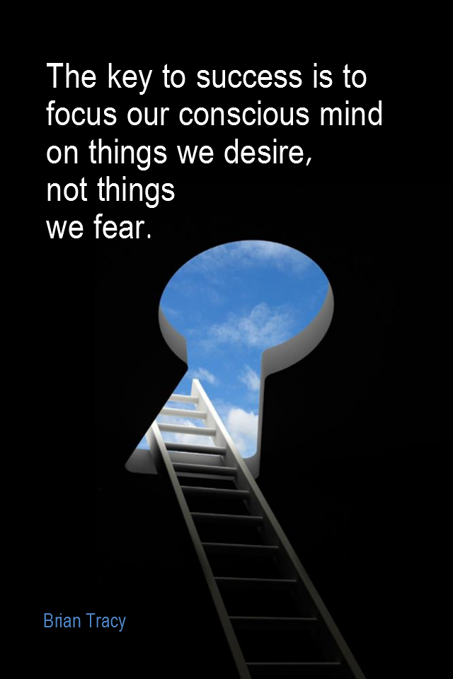 visual quote - image quotation for FOCUS - The key to success is to focus our conscious mind on things we desire, not things we fear. - Brian Tracy