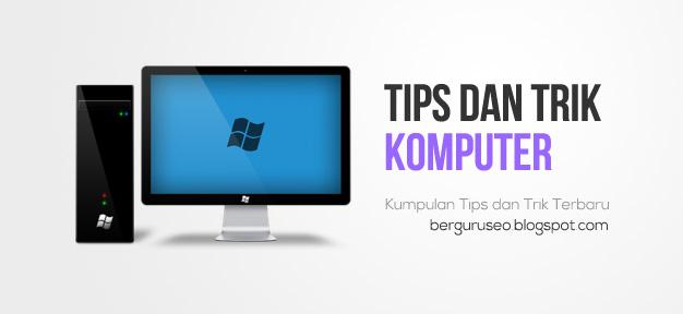 Kumpulan Tips dan Trik Terbaru Komputer