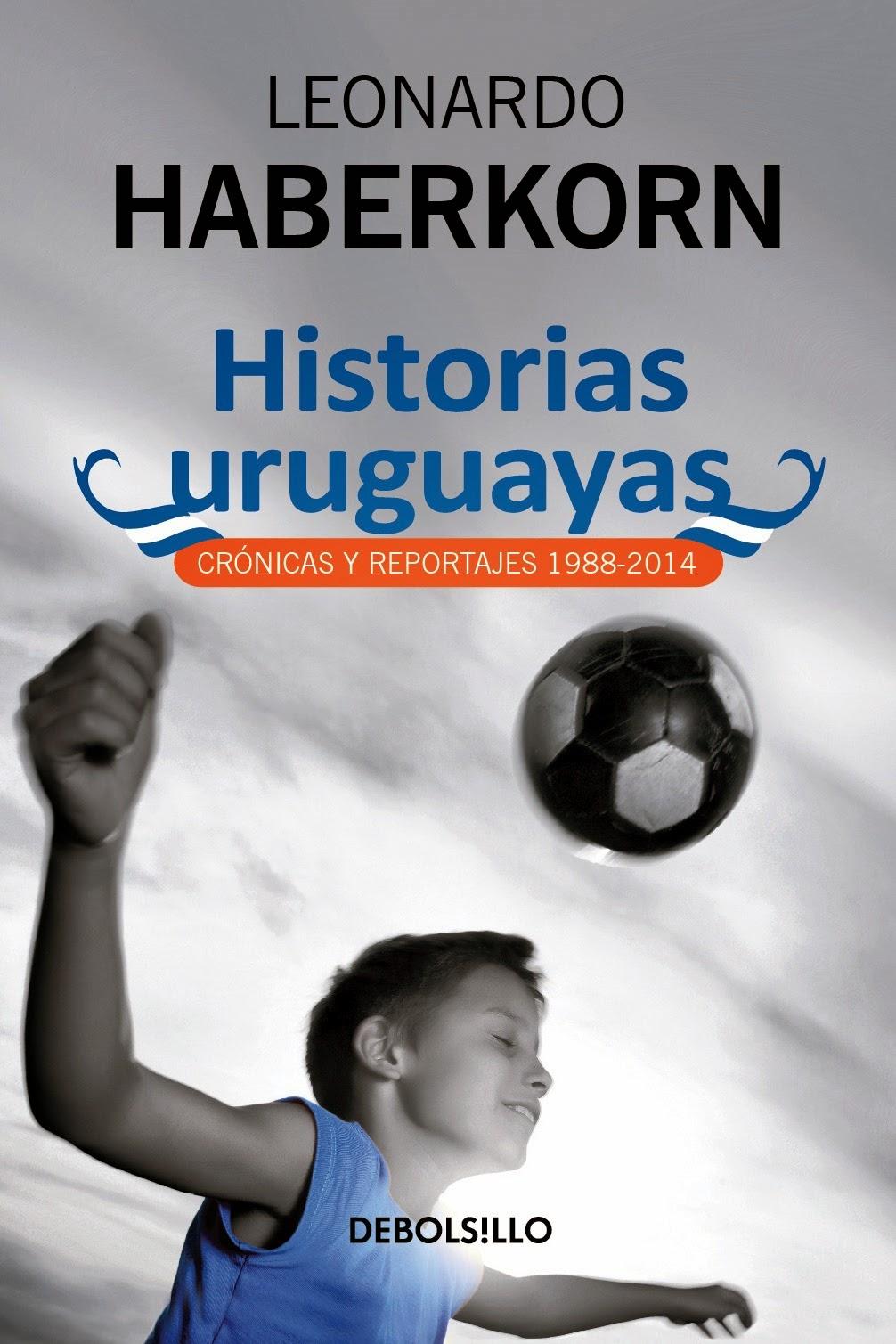 Historias uruguayas, reportajes y crónicas de Leonardo Haberkorn