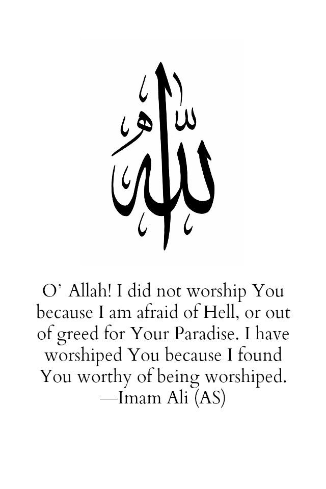 O' Allah! I did not worship You because I am afraid of Hell, or out of greed for your Paradise. I have worshiped You because I found You worthy of being worshiped.