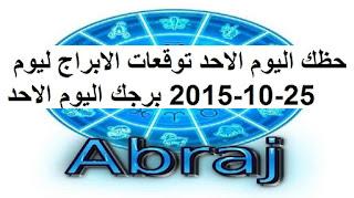 حظك اليوم الاحد توقعات الابراج ليوم 25-10-2015 برجك اليوم الاحد