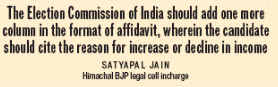 The Election Commission of India should add one more column in the format of affidavit, wherein the candidate should cite the reason for increase or decline in income - Satya Pal Jain, Himachal BJP legal cell incharge.