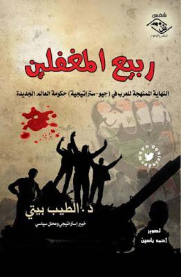 ربيع المغفلين : النهاية الممنهجة للعرب في جيو-استراتيجية حكومة العالم الجديدة - الطيب بيتي