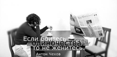 Если боитесь одиночества, то не женитесь. Антон Чехов