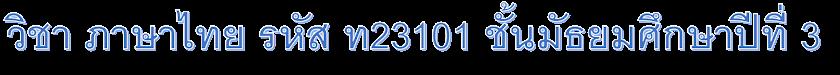 วิชา ภาษาไทย รหัส ท23101 ชั้นมัธยมศึกษาปีที่ 3