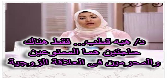 الدكتورة هبة قطب تشرح  : شيئين فقط هما المحرمين فى العلاقة الحميمة بين الزوجين الكثير لا يعلم عنهم شيئا
