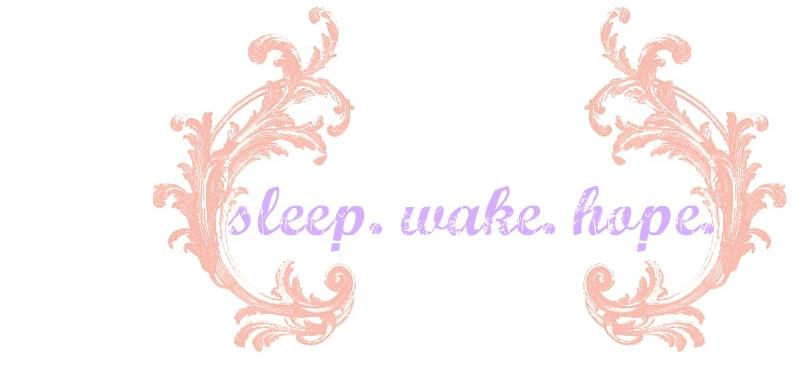 sleep. wake. hope