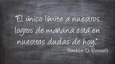 Franklin D. Roosvelt. El único límite a nuestros logros de mañana está en nuestras dudas de hoy.