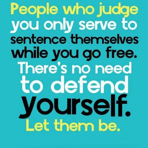 People who judge you only serve to sentence themselves while you go free. There's no need to defend yourself. Let them be.