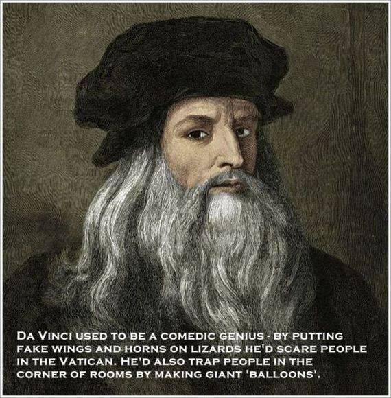 DA VINCI USED TO BE A COMEDIC GENIUS -  BY PUTTING FAKE WINGS AND HORNS ON LIZARDS HE'D SCARE PEOPLE IN THE VATICAN. HE'D ALSO TRAP PEOPLE IN THE CORNER OF ROOM BY MAKING GIANT 'BALLOONS'.