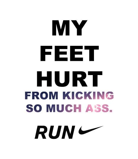my feet hurt from kicking so much ass