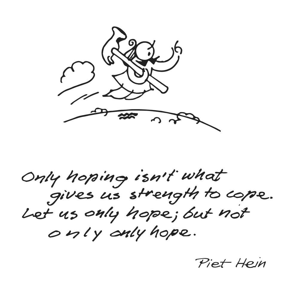Piet Hein grook: Only hoping isn't what gives us strength to cope. Let us only hope; but not only only hope.