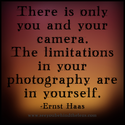Photography Quotes to Live By: See You Behind the Lens... There is only you and your camera...