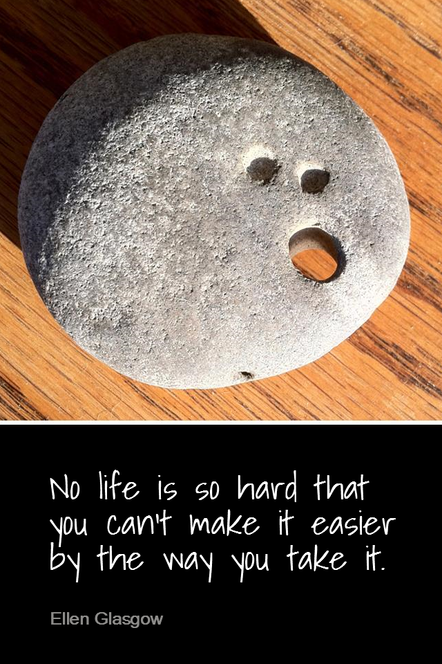 visual quote - image quotation for ATTITUDE - No life is so hard that you can't make it easier by the way you take it. - Ellen Glasgow