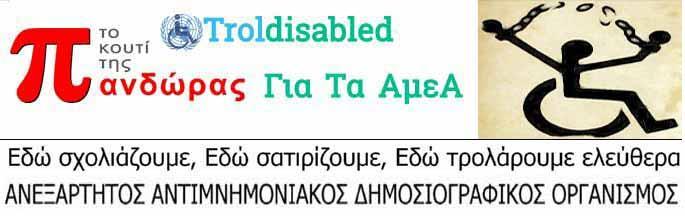Trol disabled - Το Κουτί Της  Πανδώρας Για Τα ΑμεΑ