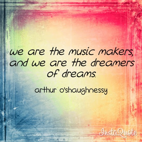 """We are the music makers, and we are the dreamers of dreams."" ~ Arthur O'Shaughnessy"