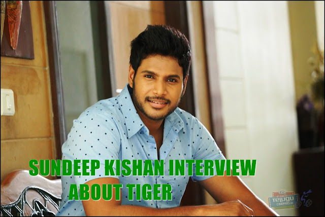 Sundeep Kishan Interview About Tiger Movie,Hero Sundeep Kishan interviews about Tiger,Sundeep Kishan interview on Tiger,Telugucinemas.in interview with Sundeep Kishan interview about Tiger,Sundeep Kishan Exclusive Interview about Tiger Movie ,Sundeep Kishan Interviews