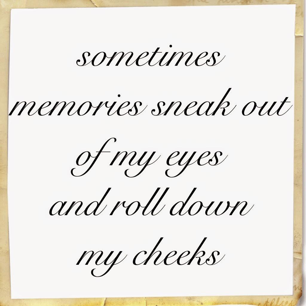 Sometimes memories sneak out of my eyes