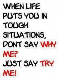 When life puts you in tough situations, don't say why me? Just say try me!