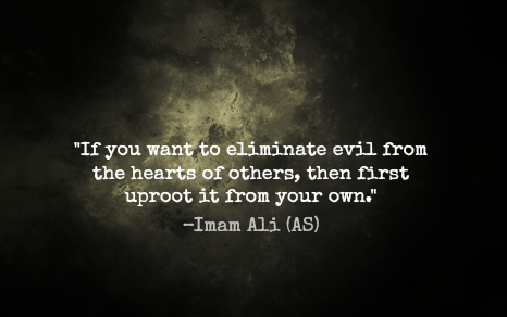 If you want to eliminate evil from the hearts of others, then first uproot it from your own. -Imam Ali (AS)