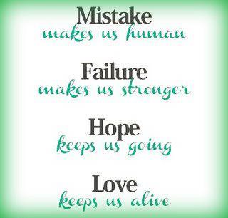Mistake makes us human Failure makes us stronger Hope keeps us going Love keeps us alive.