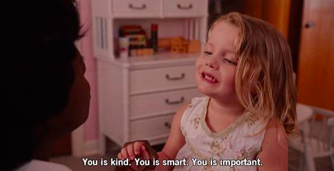 The Help Movie Quote, you is kind. You is smart, you is important