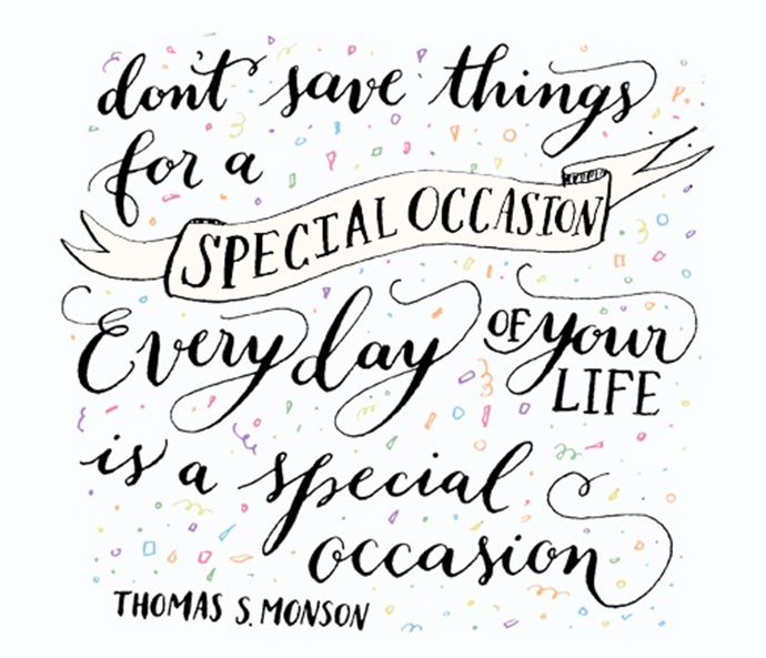 Don't save things for a special occasion. Every day of your life i a special occasion. Thomas Monson