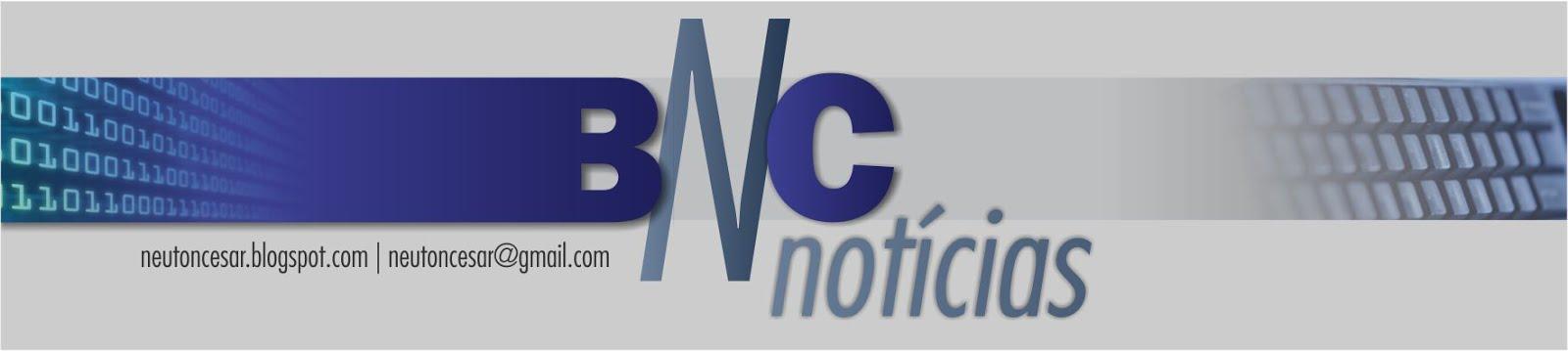 BNC NOTÍCIAS • a fonte da informação • neutoncesar@gmail.com