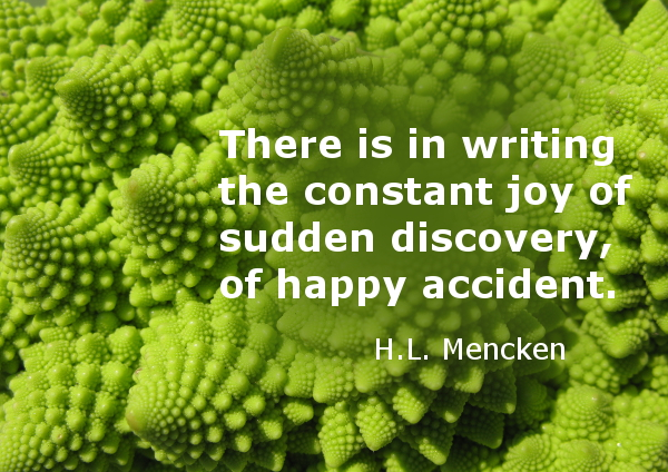There is in writing the constant joy of sudden discovery, of happy accident.