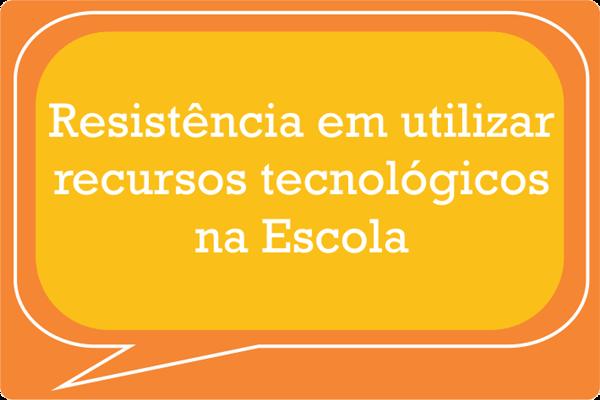 Resistência em utilizar recursos tecnológicos na Escola