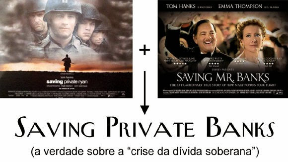 Saving Private Ryan + Saving Mr. Banks = Saving Private Banks (a verdade sobre a 'crise da dívida soberana')