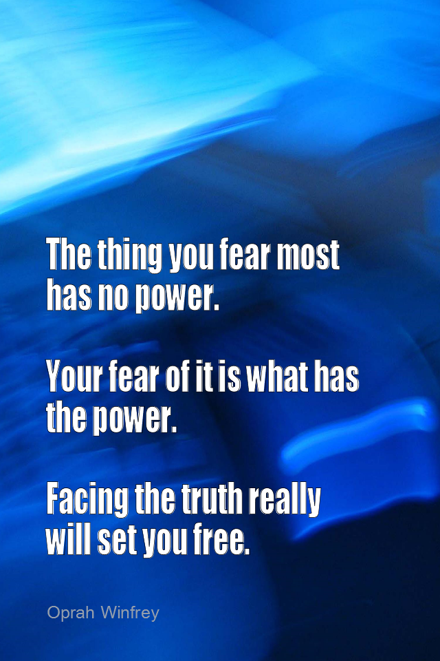 visual quote - image quotation for FEARLESS - The thing you fear most has no power. Your fear of it is what has the power. Facing the truth really will set you free. - Oprah Winfrey