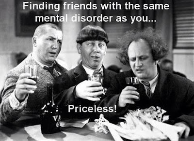 The three stooges say, finding friends with the same mental disorder as you... priceless!