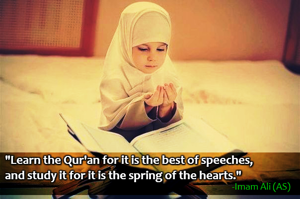 Learn the Qur'an for it is the best of speeches, and study it for it is the spring of the hearts.