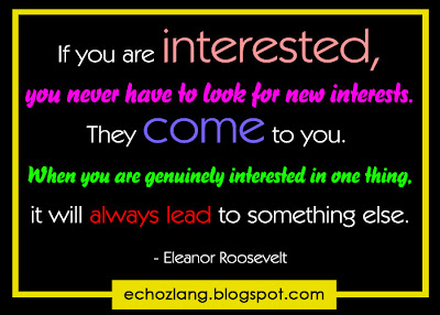 If you are interested, you will never have to look for new interests.
