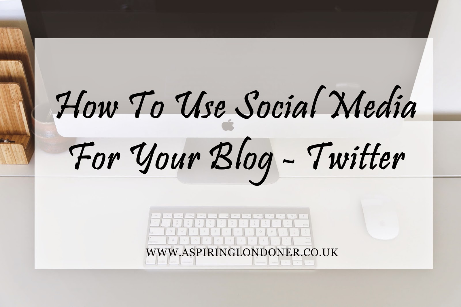 How To Use Social Media For Your Blog Twitter - Aspiring Londoner