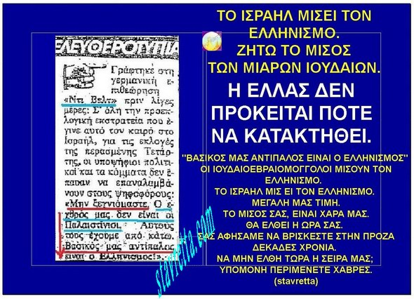 ΤΟ ΙΣΡΑΗΛ ΜΙΣΕΙ ΤΟΝ ΕΛΛΗΝΙΣΜΟ. ΖΗΤΩ ΤΟ ΜΙΣΟΣ ΤΩΝ ΜΙΑΡΩΝ ΙΟΥΔΑΙΩΝ....