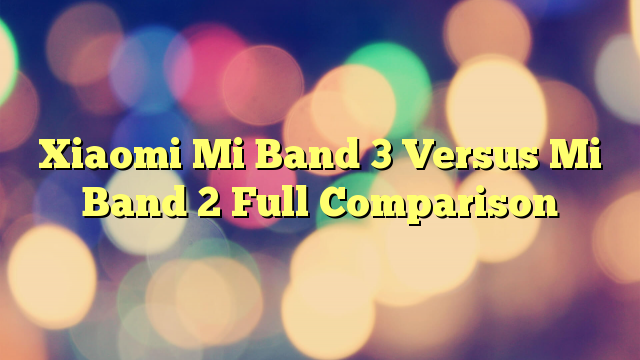 Xiaomi Mi Band 3 Versus Mi Band 2 Full Comparison