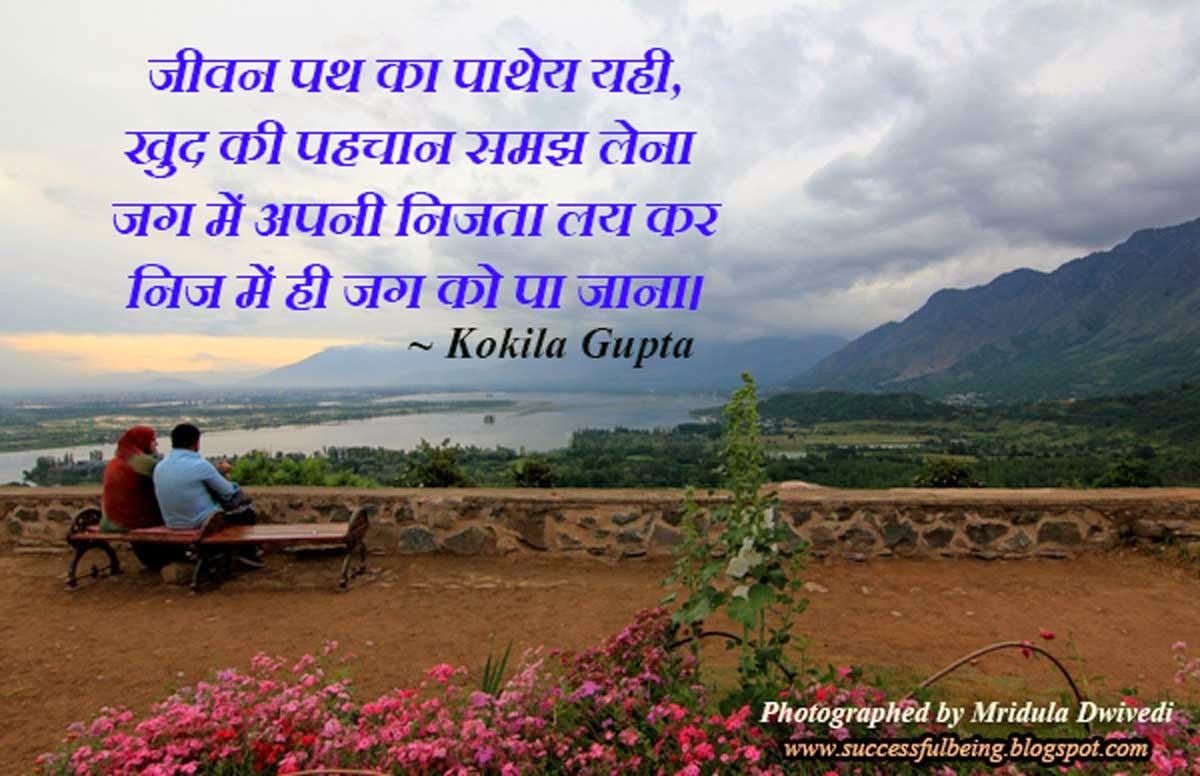 जीवन पथ का पाथेय यही, खुद की पहचान समझ लेना  जग में अपनी निजता लय कर  निज में ही जग को पा जाना। ~ Kokila Gupta