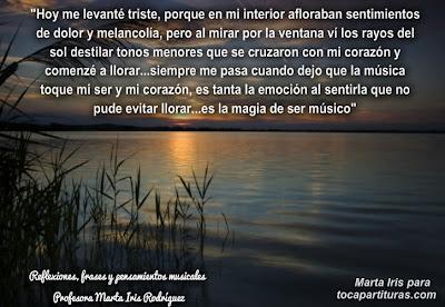 """6. Hoy me levanté Reflexiones, frases y pensamientos musicales por la  Profesora Marta Iris Rodríguez Nº 1-10 """"Hoy me levanté triste, porque en mi interior afloraban sentimientos de dolor y melancolía, pero al mirar por la ventana vi los rayos del sol destilar tonos menores que se cruzaron con mi corazón y comencé a llorar…siempre me pasa cuando dejo que la música toque mi ser y mi corazón, es tanta la emoción al sentirla que no pude evitar llorar…es la magia de ser músico."""""""