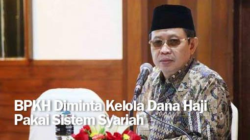 BPKH Diminta Kelola Dana Haji Pakai Sistem Syariah
