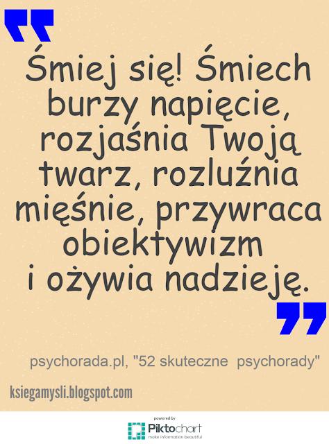 Śmiej się! Śmiech burzy napięcie, rozjaśnia Twoją twarz, rozluźnia mięśnie, przywraca obiektywizm i ożywia nadzieję.