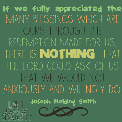 If we fully appreciated the many blessings which are ours through the redemption made for us, there is nothing that the Lord could ask of us that we would not anxiously and willingly do. - Joseph Fielding Smith