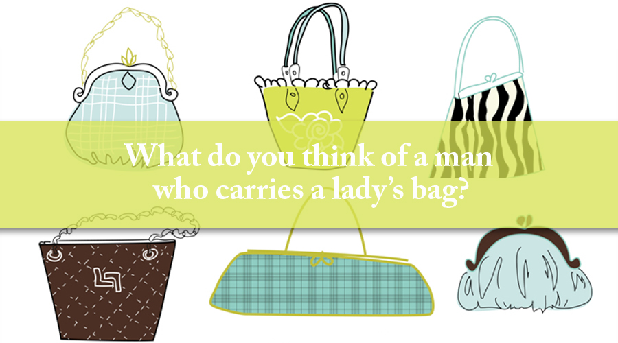 What do you think of a man who carries a lady's bag?