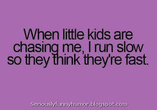 When little kids chase me I run slow so they think they're fast.